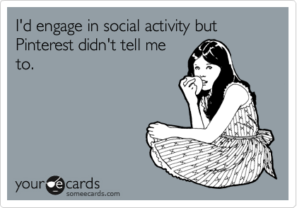 I'd engage in social activity but Pinterest didn't tell me to.