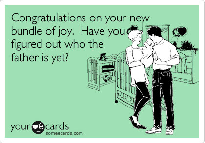 Congratulations on your new bundle of joy.  Have you figured out who the father is yet?