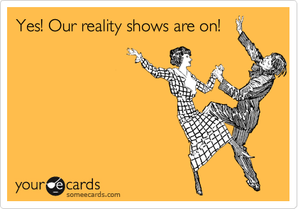 Yes! Our reality shows are on!