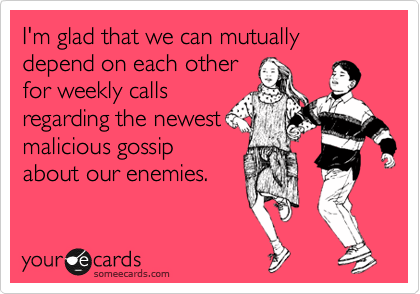 I'm glad that we can mutually depend on each other for weekly calls regarding the newest malicious gossip about our enemies.