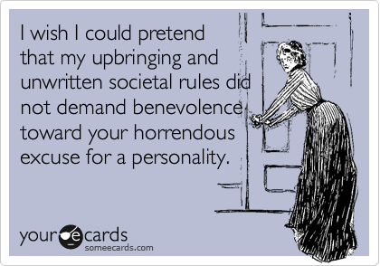 I wish I could pretend that my upbringing and unwritten societal rules did not demand benevolence toward your horrendous excuse for a personality.