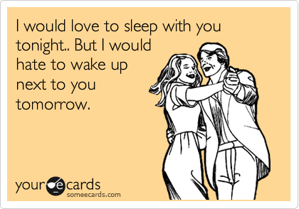 I would love to sleep with you tonight.. But I would hate to wake up next to you tomorrow.