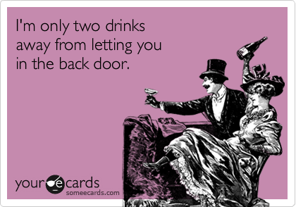 I'm only two drinks  away from letting you in the back door.