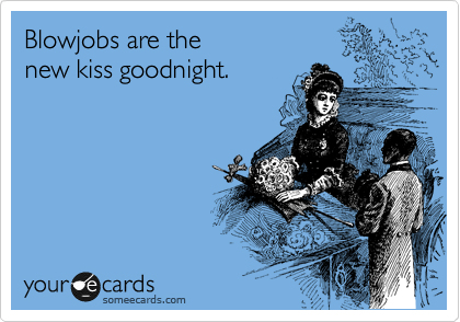 Blowjobs are the new kiss goodnight.