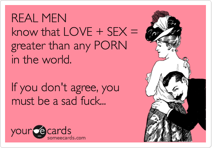 REAL MEN know that LOVE + SEX = greater than any PORN in the world.  If you don't agree, you must be a sad fuck...