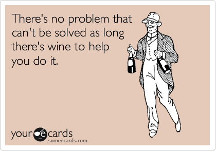 There's no problem that can't be solved as long there's wine to help you do it.