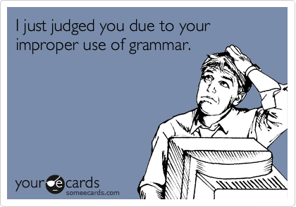 I just judged you due to your improper use of grammar.