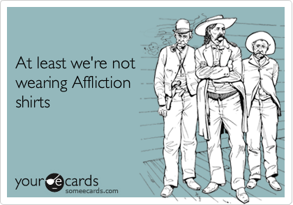 At least we're not  wearing Affliction  shirts