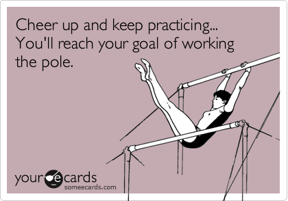 Cheer up and keep practicing... You'll reach your goal of working the pole.
