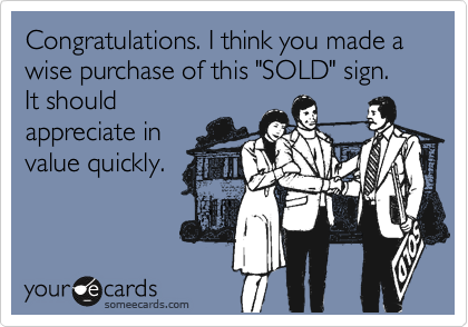 """Congratulations. I think you made a wise purchase of this """"SOLD"""" sign. It should appreciate in value quickly."""