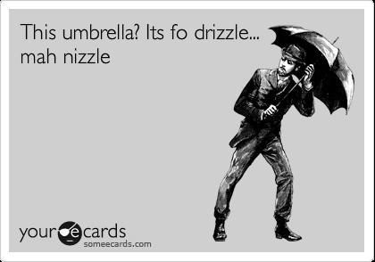 This umbrella? Its fo drizzle... mah nizzle