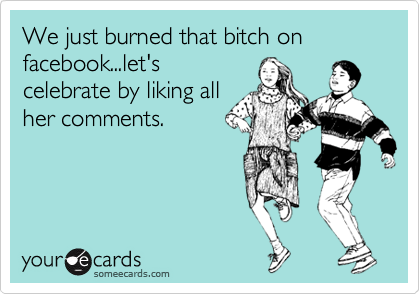 We just burned that bitch on facebook...let's celebrate by liking all her comments.