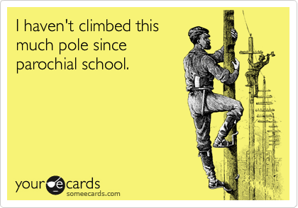 I haven't climbed this much pole since parochial school.