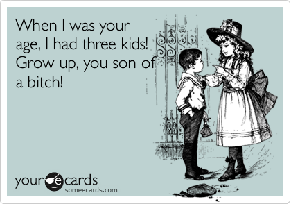 When I was your age, I had three kids! Grow up, you son of a bitch!