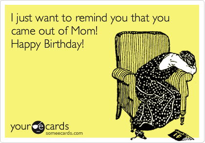 I just want to remind you that you came out of Mom! Happy Birthday!