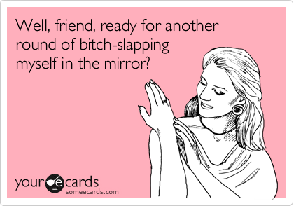 Well, friend, ready for another round of bitch-slapping myself in the mirror?