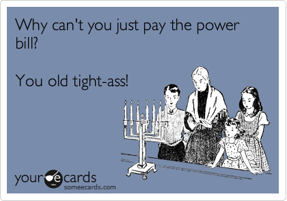 Why can't you just pay the power bill?   You old tight-ass!