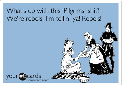 What's up with this 'Pilgrims' shit? We're rebels, I'm tellin' ya! Rebels!