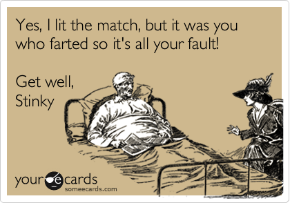Yes, I lit the match, but it was you who farted so it's all your fault!  Get well, Stinky