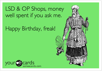 LSD & OP Shops, money well spent if you ask me.  Happy Birthday, freak!