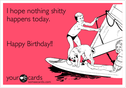 I hope nothing shitty happens today.   Happy Birthday!!