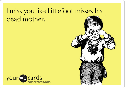 I miss you like Littlefoot misses his dead mother.