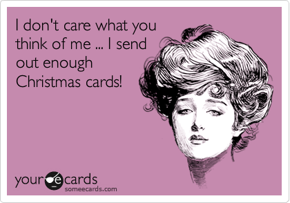 I don't care what you think of me ... I send out enough Christmas cards!