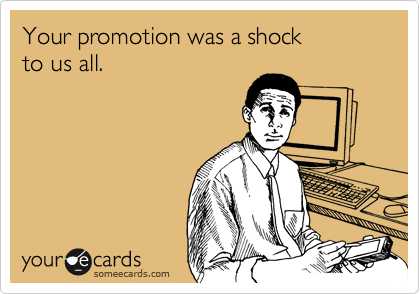 Your promotion was a shock  to us all.