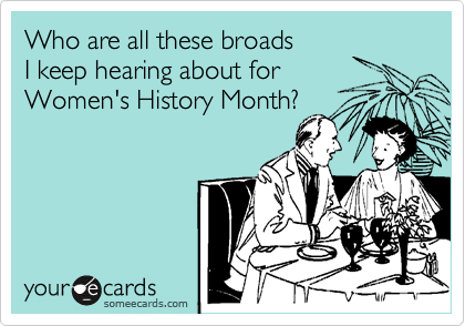 Who are all these broads  I keep hearing about for Women's History Month?