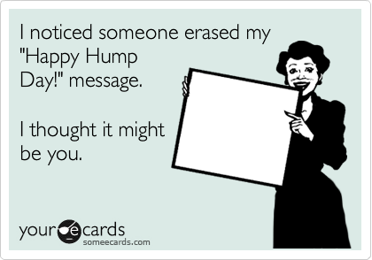 """I noticed someone erased my """"Happy Hump Day!"""" message.  I thought it might be you."""