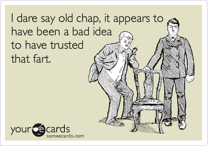 I dare say old chap, it appears to have been a bad idea to have trusted that fart.