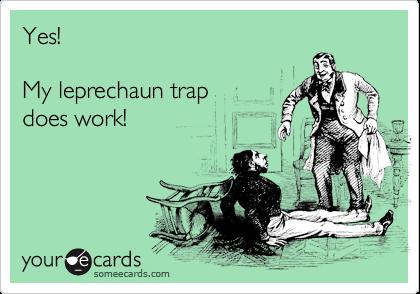 Yes!  My leprechaun trap  does work!