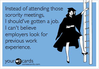 Instead of attending those sorority meetings, I should've gotten a job.  I can't believe employers look for previous work experience.
