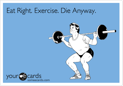 Eat Right. Exercise. Die Anyway.