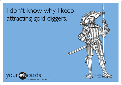 I don't know why I keep  attracting gold diggers.