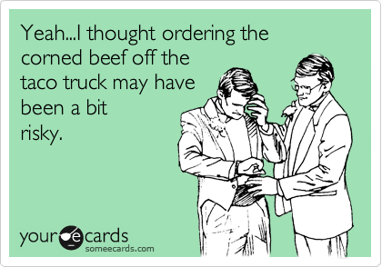 Yeah...I thought ordering the corned beef off the taco truck may have been a bit risky.