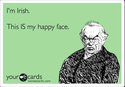 I'm Irish.  This IS my happy face.