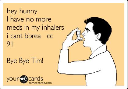 hey hunny I have no more meds in my inhalers i cant bbrea   cc 91  Bye Bye Tim!