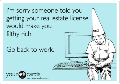 I'm sorry someone told you getting your real estate license would make you filthy rich.  Go back to work.
