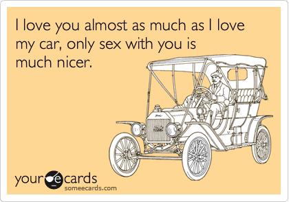 I love you almost as much as I love my car, only sex with you is much nicer.