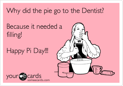Why did the pie go to the Dentist?  Because it needed a filling!  Happy Pi Day!!!