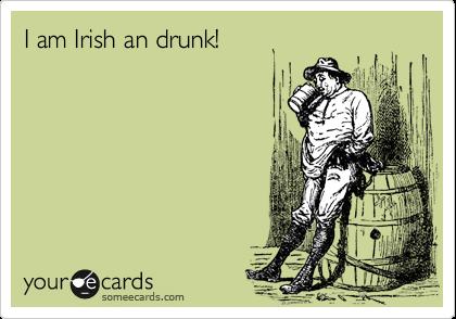I am Irish an drunk!