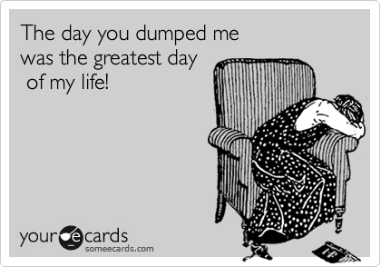 The day you dumped me  was the greatest day  of my life!
