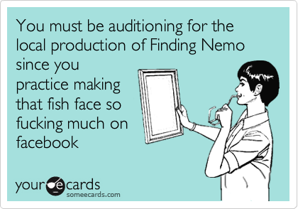 You must be auditioning for the local production of Finding Nemo since you practice making that fish face so fucking much on facebook