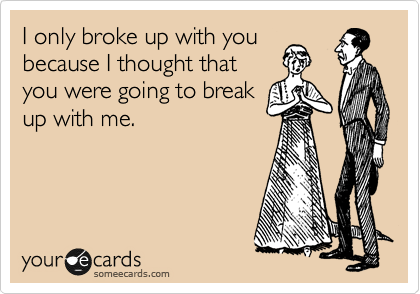 I only broke up with you because I thought that you were going to break up with me.