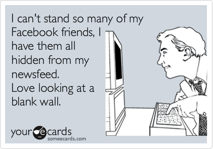 I can't stand so many of my Facebook friends, I have them all  hidden from my newsfeed. Love looking at a blank wall.