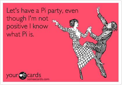 Let's have a Pi party, even though I'm not positive I know what Pi is.