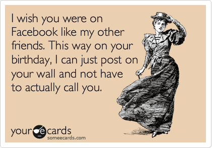I wish you were on Facebook like my other friends. This way on your birthday, I can just post on your wall and not have to actually call you.