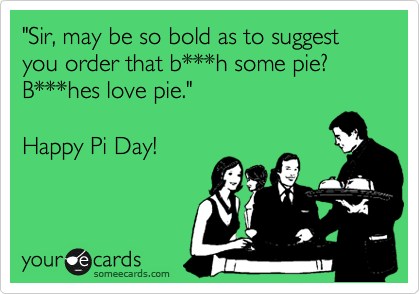 """Sir, may be so bold as to suggest you order that b***h some pie? B***hes love pie.""  Happy Pi Day!"