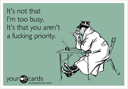 It's not that  I'm too busy, It's that you aren't a fucking priority.